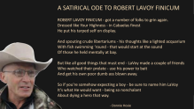 A SATIRICAL ODE TO ROBERT LAVOY FINICUM_ ROBERT LAVOY FINICUM - got a number of folks to grin again. Dressed like Your Highness - in Cabaelas finest he put his tarped self on display. And spouting crude libertariums - his thoughts like a lighted acquarium With fish swimming 'round - that would start at the sound Of those he held mentally at bay. But like all good things that must end - LaVoy made a couple of friends Who watched their prelate - use his power to bait And get his own poor dumb ass blown away. So if you're somehow expecting a boy - be sure to name him LaVoy It's what He would want - being so nonchalant About dying a hero that way. (Donnie Hosie)